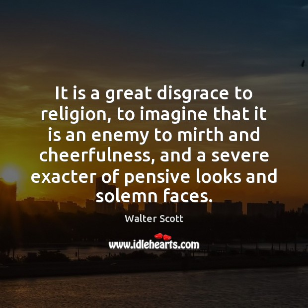 It is a great disgrace to religion, to imagine that it is Walter Scott Picture Quote