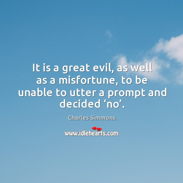 It is a great evil, as well as a misfortune, to be unable to utter a prompt and decided 'no'. Image