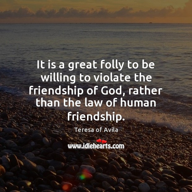 It is a great folly to be willing to violate the friendship Teresa of Avila Picture Quote