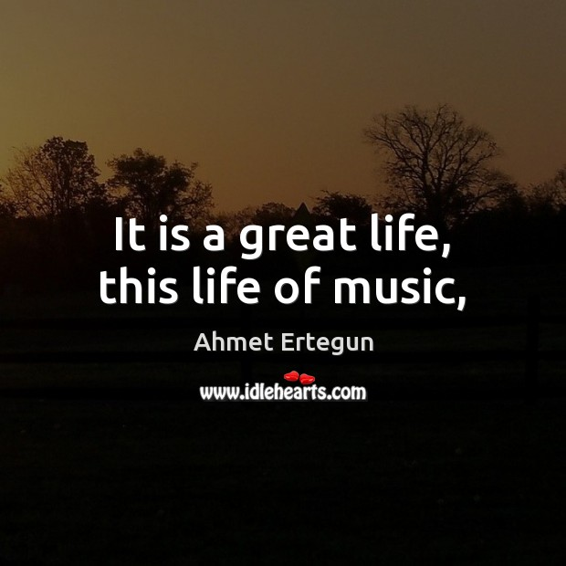 Image, It is a great life, this life of music,