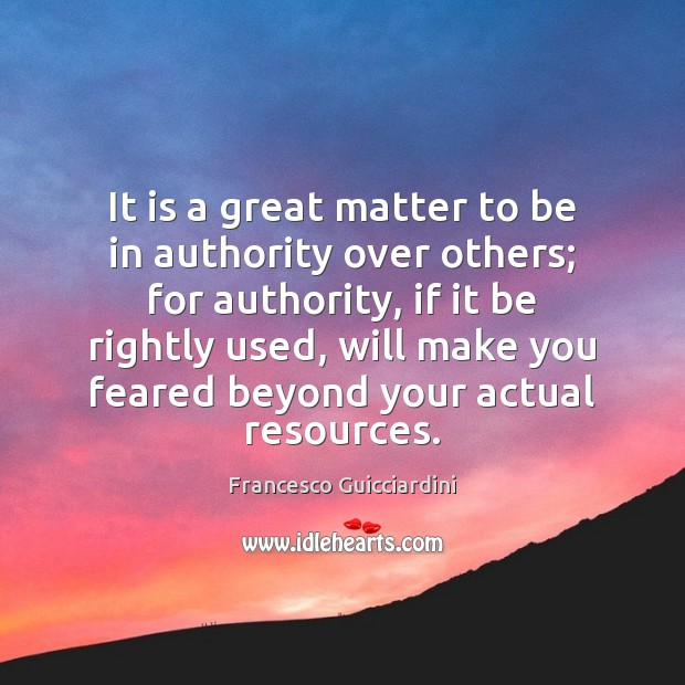It is a great matter to be in authority over others; for Francesco Guicciardini Picture Quote