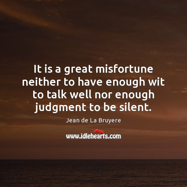 It is a great misfortune neither to have enough wit to talk Jean de La Bruyere Picture Quote