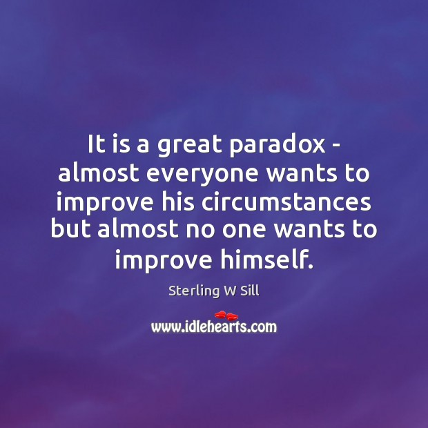 It is a great paradox – almost everyone wants to improve his Sterling W Sill Picture Quote