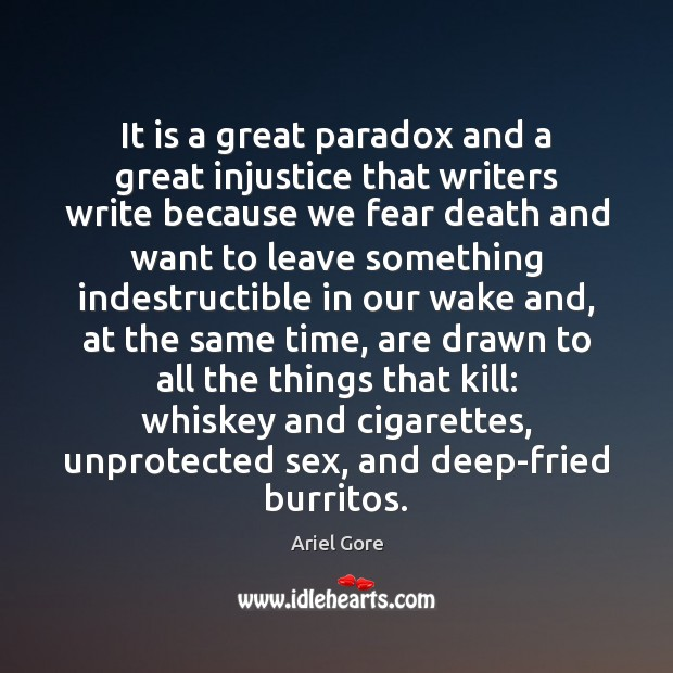 It is a great paradox and a great injustice that writers write Ariel Gore Picture Quote