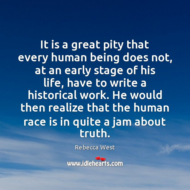 It is a great pity that every human being does not, at Rebecca West Picture Quote