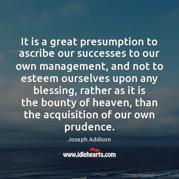 It is a great presumption to ascribe our successes to our own Joseph Addison Picture Quote