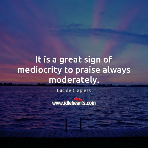 It is a great sign of mediocrity to praise always moderately. Luc de Clapiers Picture Quote