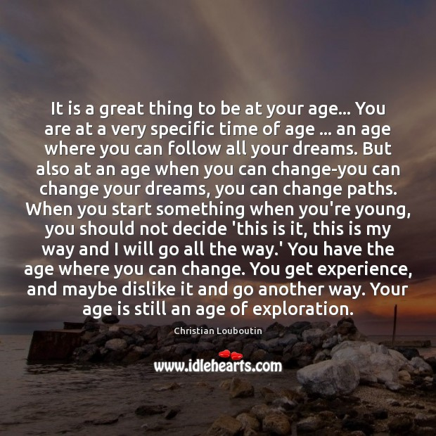 It is a great thing to be at your age… You are Christian Louboutin Picture Quote
