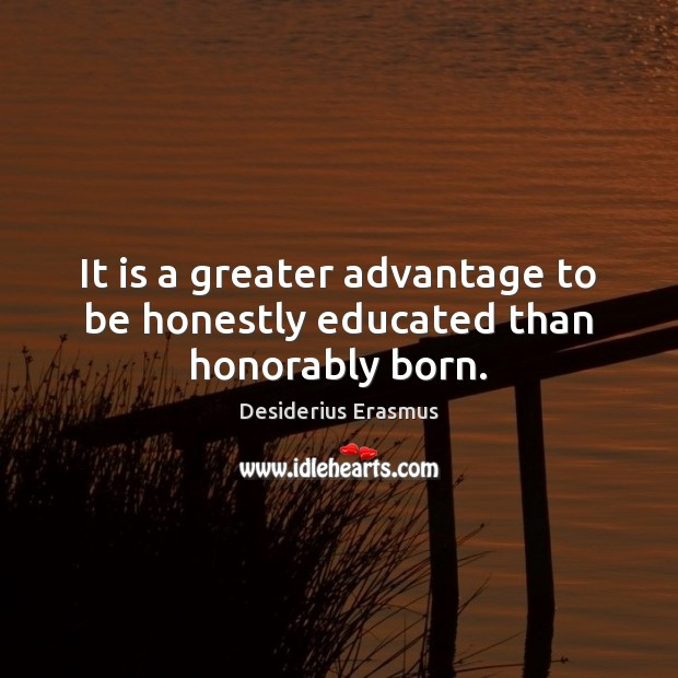 It is a greater advantage to be honestly educated than honorably born. Desiderius Erasmus Picture Quote