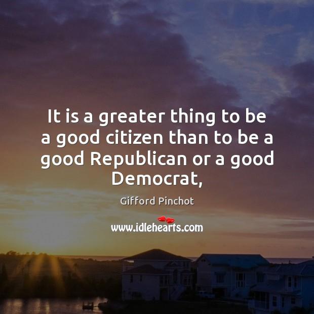 It is a greater thing to be a good citizen than to Gifford Pinchot Picture Quote