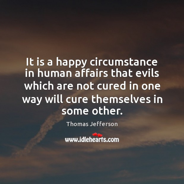 It is a happy circumstance in human affairs that evils which are Thomas Jefferson Picture Quote