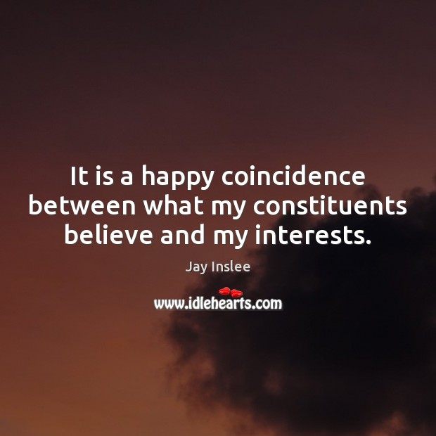 It is a happy coincidence between what my constituents believe and my interests. Image