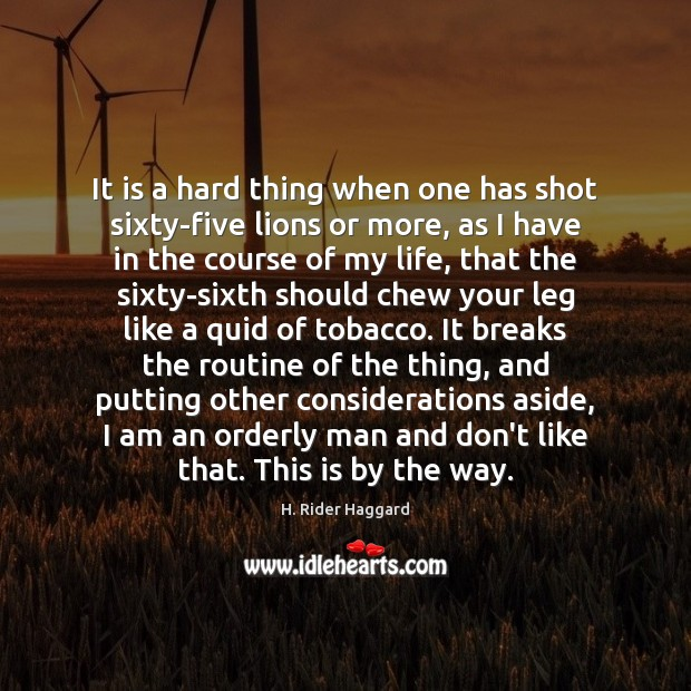 It is a hard thing when one has shot sixty-five lions or H. Rider Haggard Picture Quote