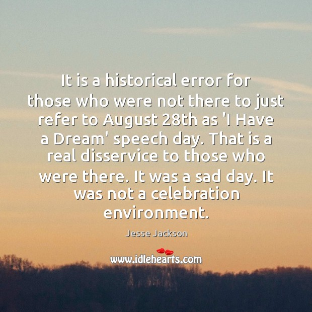 It is a historical error for those who were not there to Jesse Jackson Picture Quote