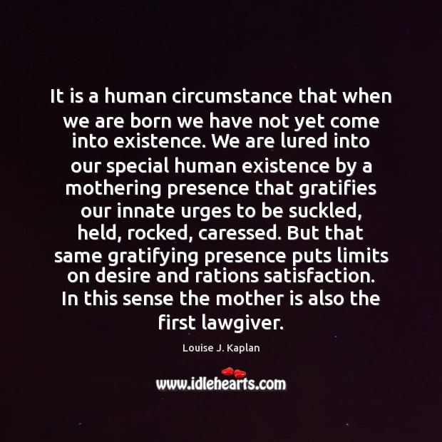 It is a human circumstance that when we are born we have Louise J. Kaplan Picture Quote