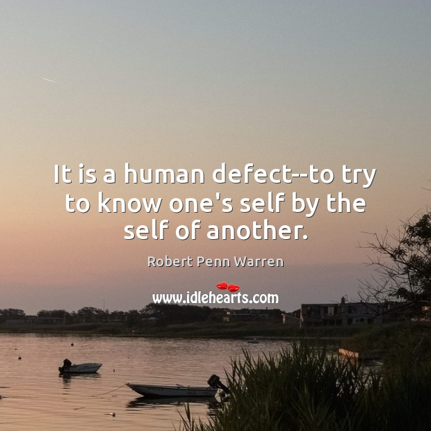 It is a human defect–to try to know one's self by the self of another. Robert Penn Warren Picture Quote