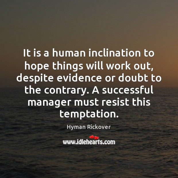 It is a human inclination to hope things will work out, despite Hyman Rickover Picture Quote