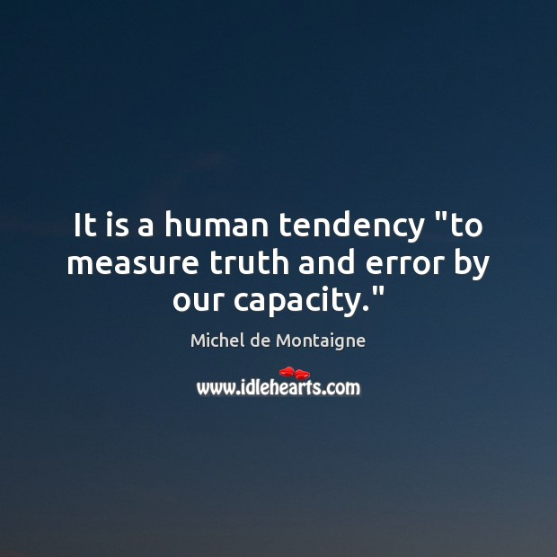 """It is a human tendency """"to measure truth and error by our capacity."""" Michel de Montaigne Picture Quote"""
