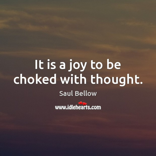 It is a joy to be choked with thought. Image