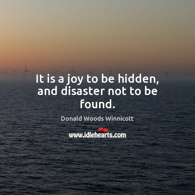 It is a joy to be hidden, and disaster not to be found. Donald Woods Winnicott Picture Quote