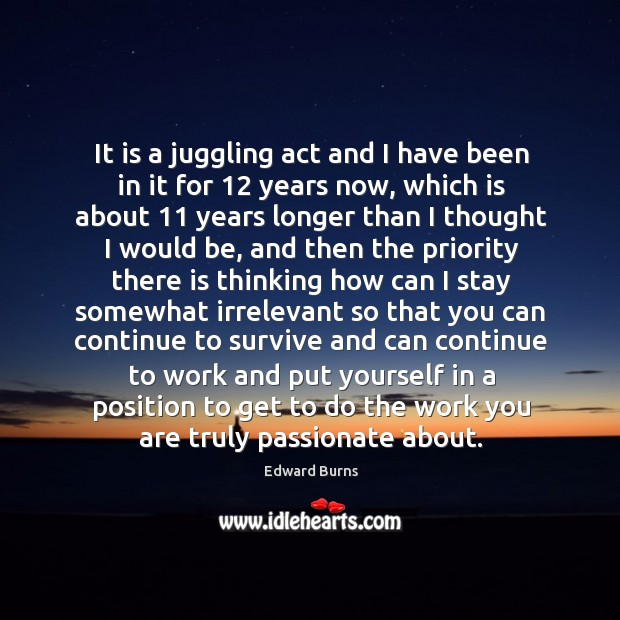 It is a juggling act and I have been in it for 12 years now, which is about 11 years longer Edward Burns Picture Quote