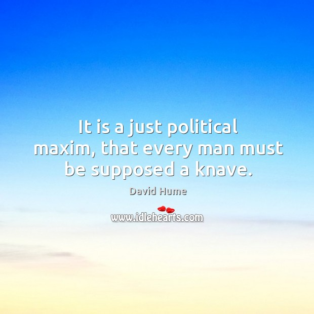 It is a just political maxim, that every man must be supposed a knave. David Hume Picture Quote