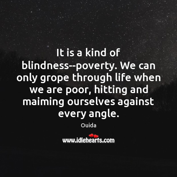 It is a kind of blindness–poverty. We can only grope through life Ouida Picture Quote