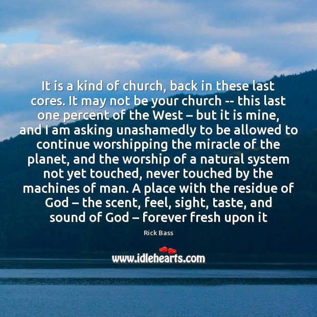 It is a kind of church, back in these last cores. It Rick Bass Picture Quote