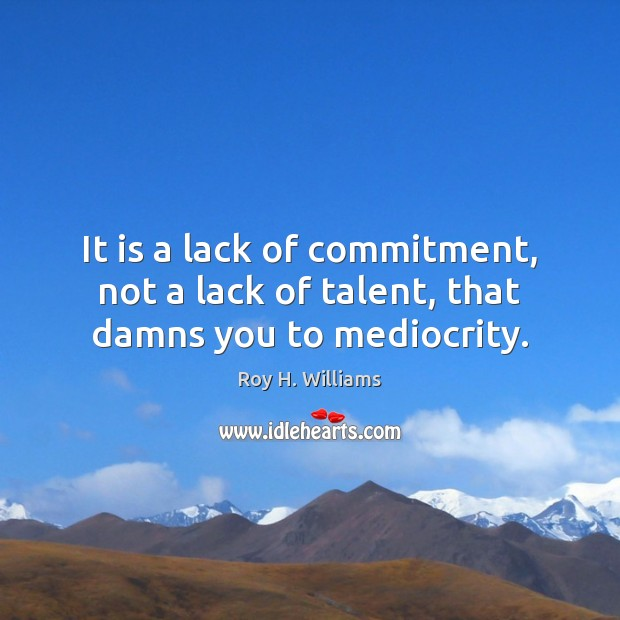 It is a lack of commitment, not a lack of talent, that damns you to mediocrity. Roy H. Williams Picture Quote