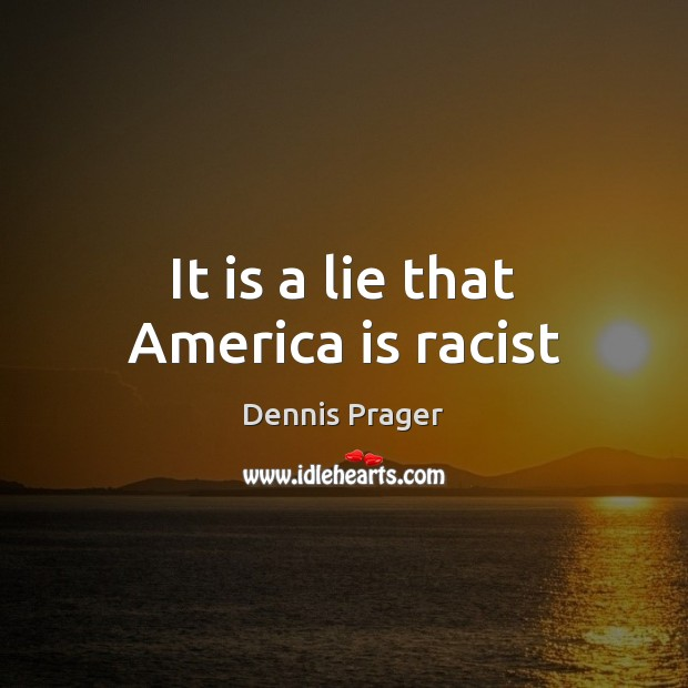 It is a lie that America is racist Dennis Prager Picture Quote