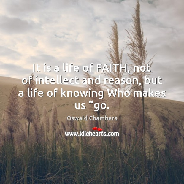 It is a life of FAITH, not of intellect and reason, but Image