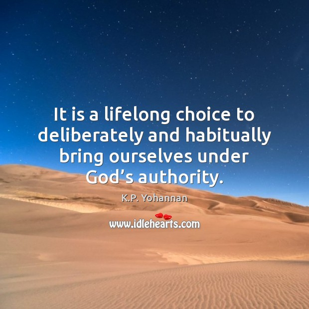 It is a lifelong choice to deliberately and habitually bring ourselves under K.P. Yohannan Picture Quote