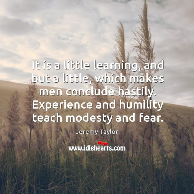 It is a little learning, and but a little, which makes men Jeremy Taylor Picture Quote
