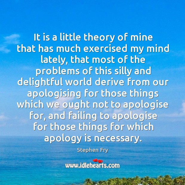 It is a little theory of mine that has much exercised my Apology Quotes Image