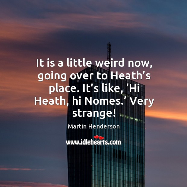 Image, It is a little weird now, going over to heath's place. It's like, 'hi heath, hi nomes.' very strange!