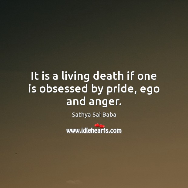 it is a living death if one is obsessed by pride ego and anger