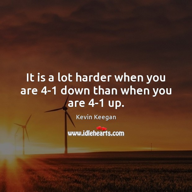 It is a lot harder when you are 4-1 down than when you are 4-1 up. Kevin Keegan Picture Quote