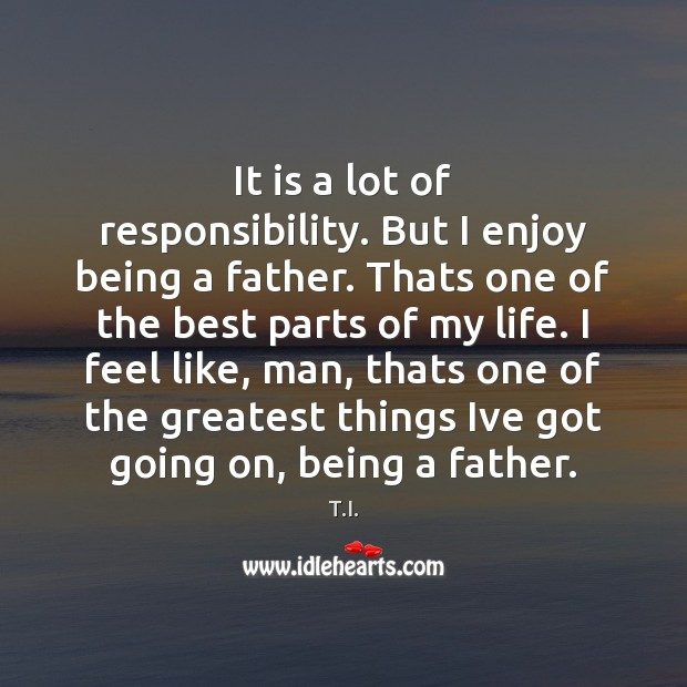 It is a lot of responsibility. But I enjoy being a father. Image
