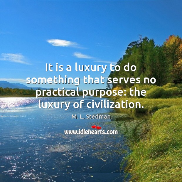 It is a luxury to do something that serves no practical purpose: Image