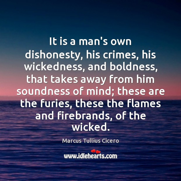 It is a man's own dishonesty, his crimes, his wickedness, and boldness, Marcus Tullius Cicero Picture Quote