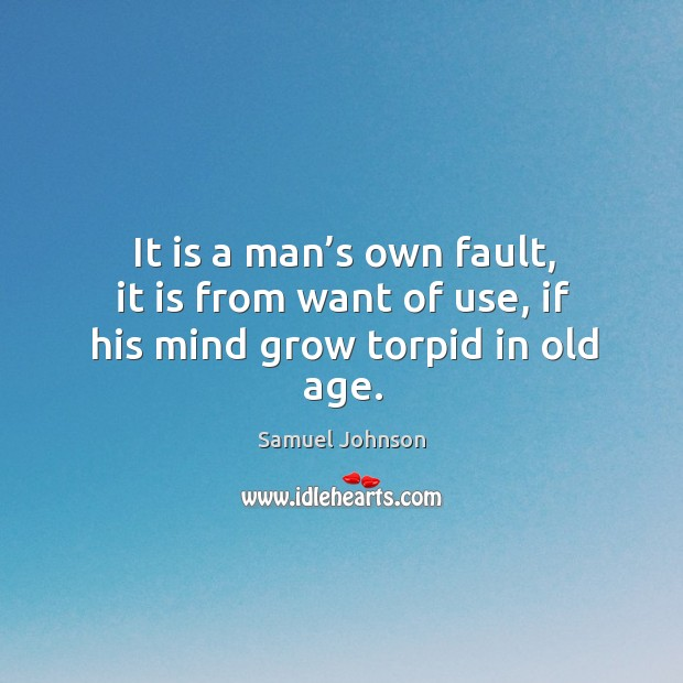 It is a man's own fault, it is from want of use, if his mind grow torpid in old age. Image