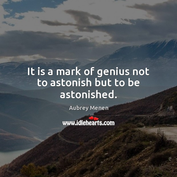 Image, It is a mark of genius not to astonish but to be astonished.