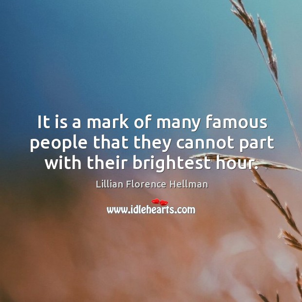 It is a mark of many famous people that they cannot part with their brightest hour. Image