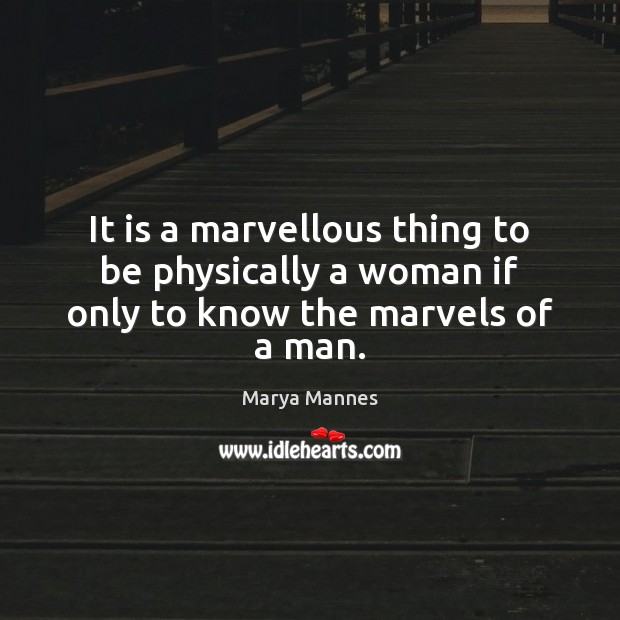 It is a marvellous thing to be physically a woman if only to know the marvels of a man. Image