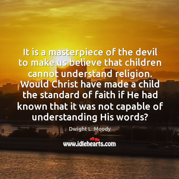 It is a masterpiece of the devil to make us believe that children cannot understand religion. Image