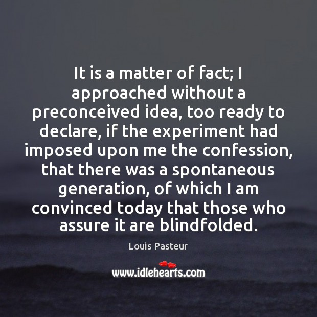 It is a matter of fact; I approached without a preconceived idea, Louis Pasteur Picture Quote
