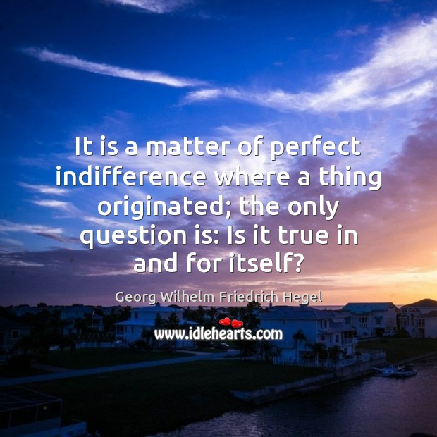 It is a matter of perfect indifference where a thing originated; the Georg Wilhelm Friedrich Hegel Picture Quote