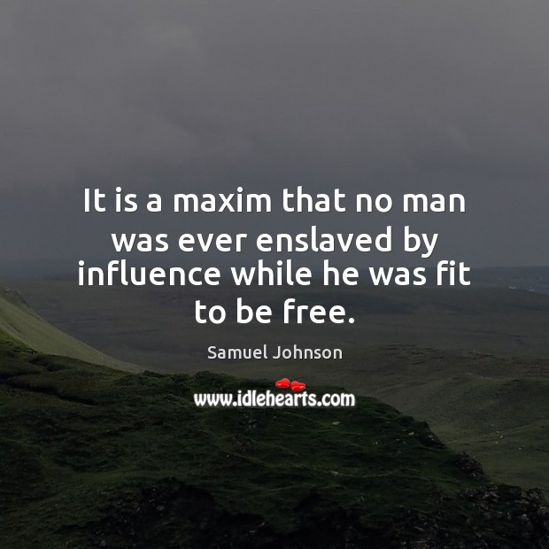 It is a maxim that no man was ever enslaved by influence while he was fit to be free. Image