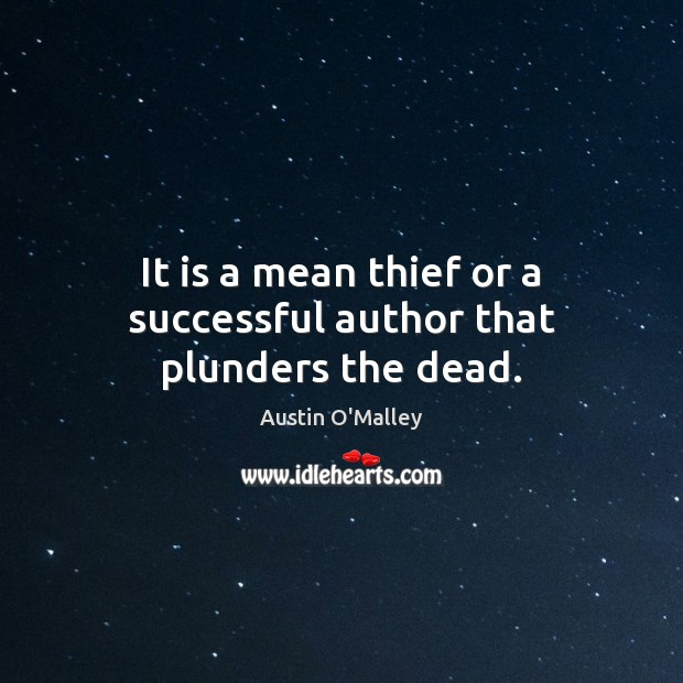 It is a mean thief or a successful author that plunders the dead. Austin O'Malley Picture Quote