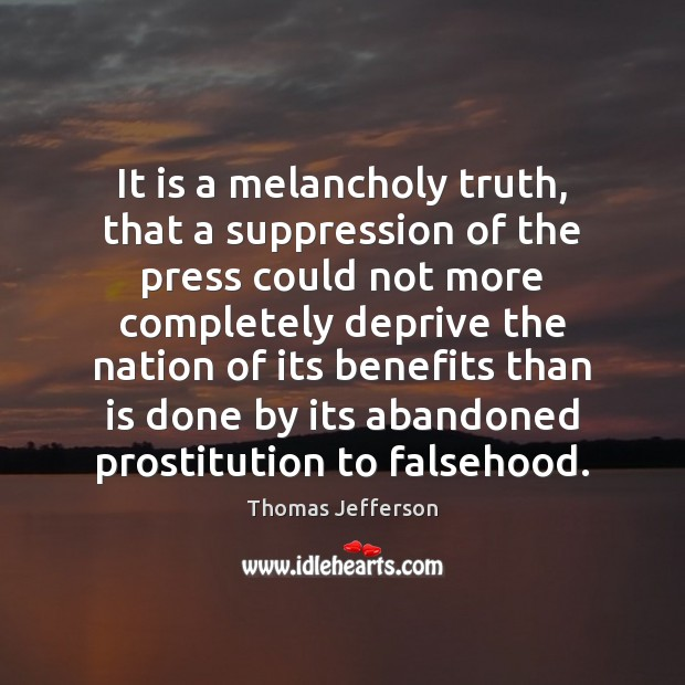 It is a melancholy truth, that a suppression of the press could Thomas Jefferson Picture Quote